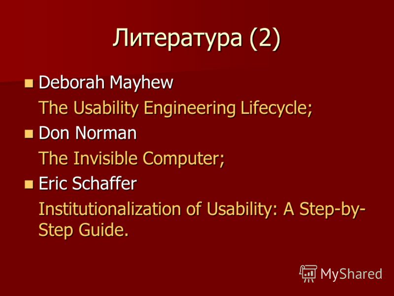 Литература (2) Deborah Mayhew Deborah Mayhew The Usability Engineering Lifecycle; Don Norman Don Norman The Invisible Computer; Eric Schaffer Eric Schaffer Institutionalization of Usability: A Step-by- Step Guide.