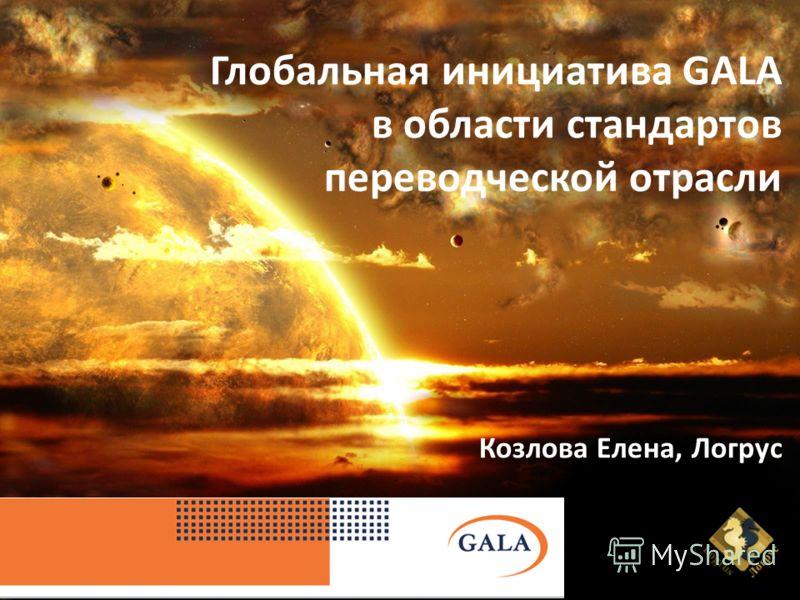 Глобальная инициатива GALA в области стандартов переводческой отрасли Козлова Елена, Логрус