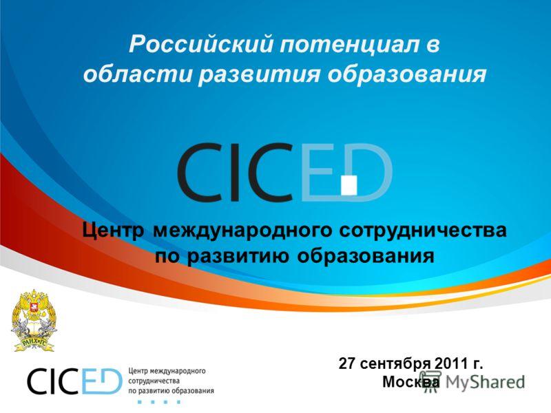 27 сентября 2011 г. Москва Российский потенциал в области развития образования Центр международного сотрудничества по развитию образования