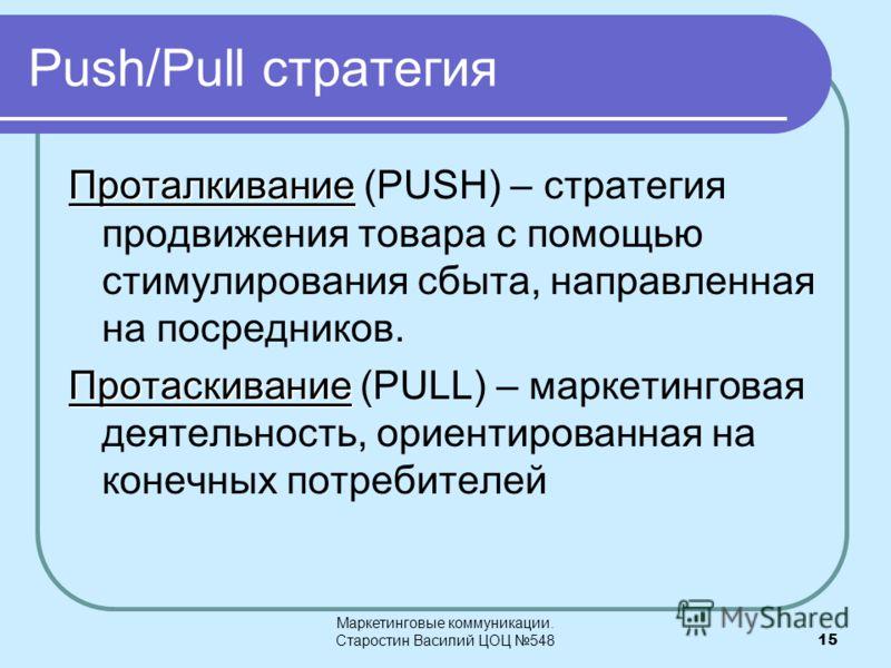 Маркетинговые коммуникации. Старостин Василий ЦОЦ 54815 Push/Pull стратегия Проталкивание Проталкивание (PUSH) – стратегия продвижения товара с помощью стимулирования сбыта, направленная на посредников. Протаскивание Протаскивание (PULL) – маркетинго