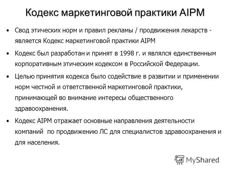 Кодекс маркетинговой практики AIPM Свод этических норм и правил рекламы / продвижения лекарств - является Кодекс маркетинговой практики AIPM Кодекс был разработан и принят в 1998 г. и являлся единственным корпоративным этическим кодексом в Российской