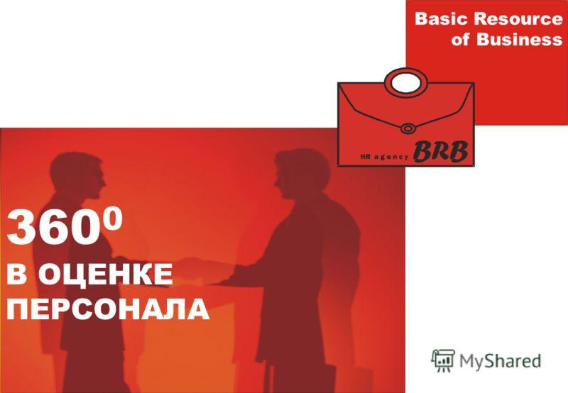 360 0 В ОЦЕНКЕ ПЕРСОНАЛА Basic Resource of Business