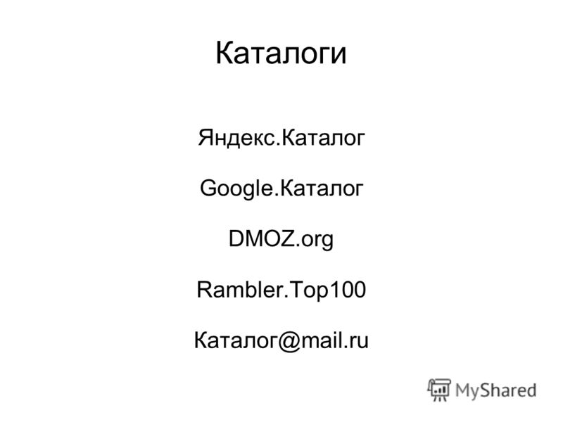 Каталоги Яндекс.Каталог Google.Каталог DMOZ.org Rambler.Top100 Каталог@mail.ru