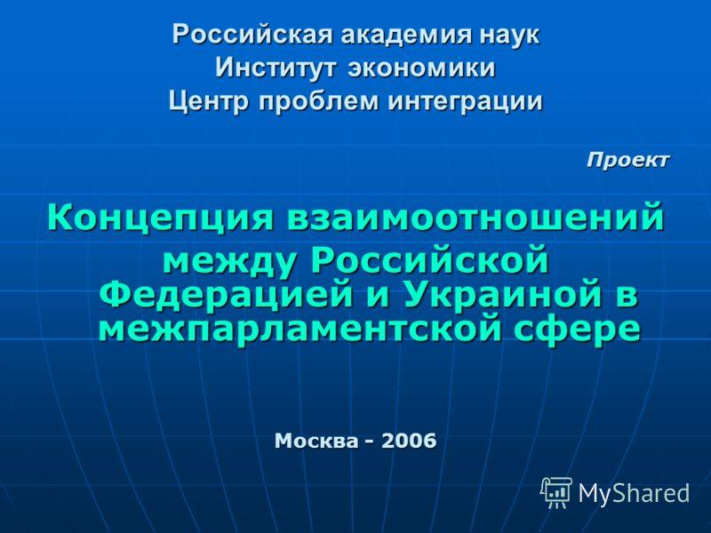 Российская академия наук Институт экономики Центр проблем интеграции Проект Концепция взаимоотношений между Российской Федерацией и Украиной в межпарламентской сфере Москва - 2006