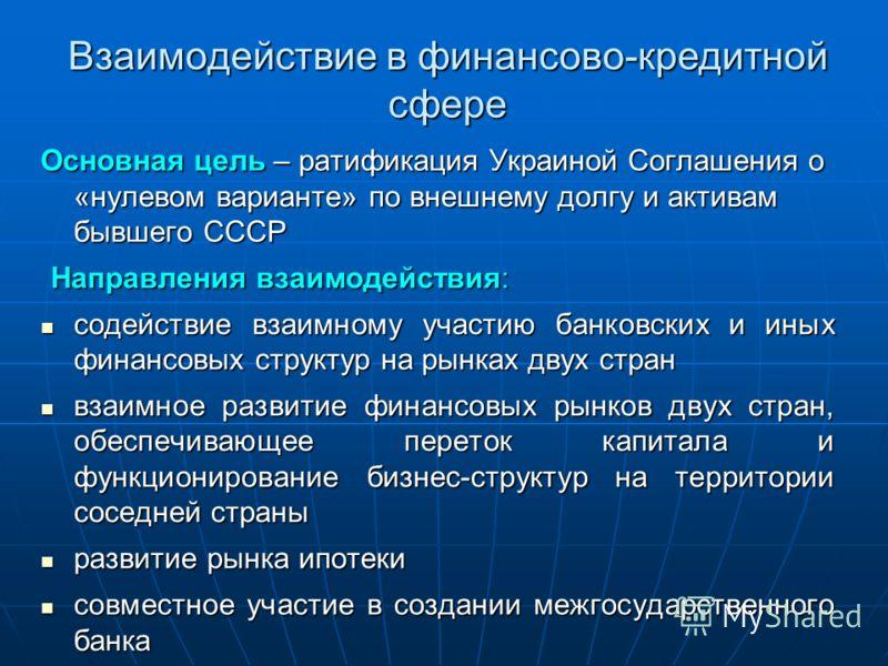 Взаимодействие в финансово-кредитной сфере Основная цель – ратификация Украиной Соглашения о «нулевом варианте» по внешнему долгу и активам бывшего СССР Направления взаимодействия: Направления взаимодействия: содействие взаимному участию банковских и