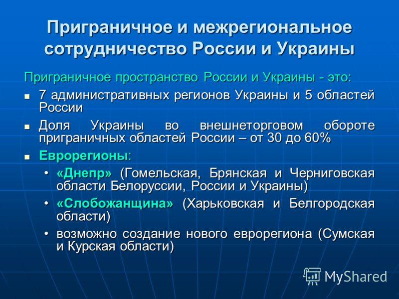 Приграничное и межрегиональное сотрудничество России и Украины Приграничное пространство России и Украины - это: 7 административных регионов Украины и 5 областей России 7 административных регионов Украины и 5 областей России Доля Украины во внешнетор