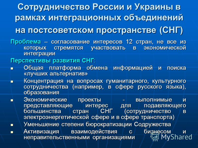 Сотрудничество России и Украины в рамках интеграционных объединений на постсоветском пространстве (СНГ) Проблема – согласование интересов 12 стран, не все из которых стремятся участвовать в экономической интеграции Перспективы развития СНГ: Общая пла
