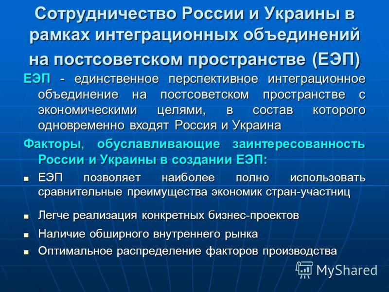 Сотрудничество России и Украины в рамках интеграционных объединений на постсоветском пространстве (ЕЭП) ЕЭП - единственное перспективное интеграционное объединение на постсоветском пространстве с экономическими целями, в состав которого одновременно