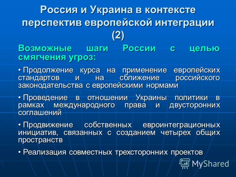 Россия и Украина в контексте перспектив европейской интеграции (2) Возможные шаги России с целью смягчения угроз: Продолжение курса на применение европейских стандартов и на сближение российского законодательства с европейскими нормами Продолжение ку