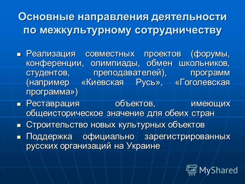 Основные направления деятельности по межкультурному сотрудничеству Реализация совместных проектов (форумы, конференции, олимпиады, обмен школьников, студентов, преподавателей), программ (например «Киевская Русь», «Гоголевская программа») Реализация с
