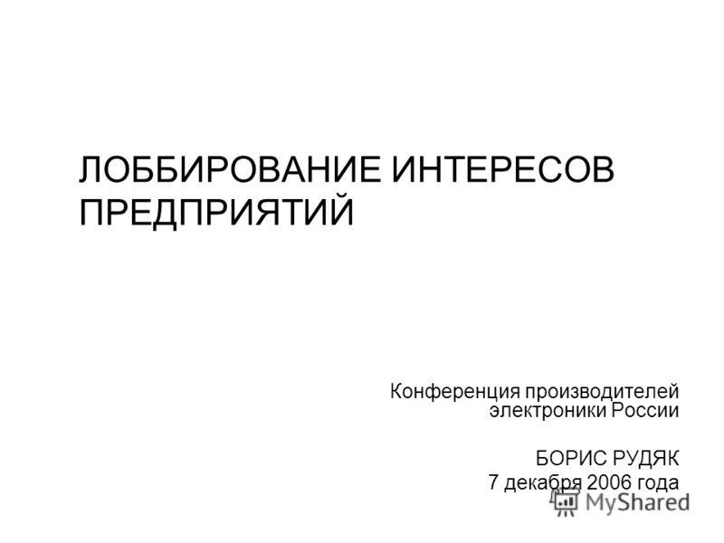 ЛОББИРОВАНИЕ ИНТЕРЕСОВ ПРЕДПРИЯТИЙ Конференция производителей электроники России БОРИС РУДЯК 7 декабря 2006 года