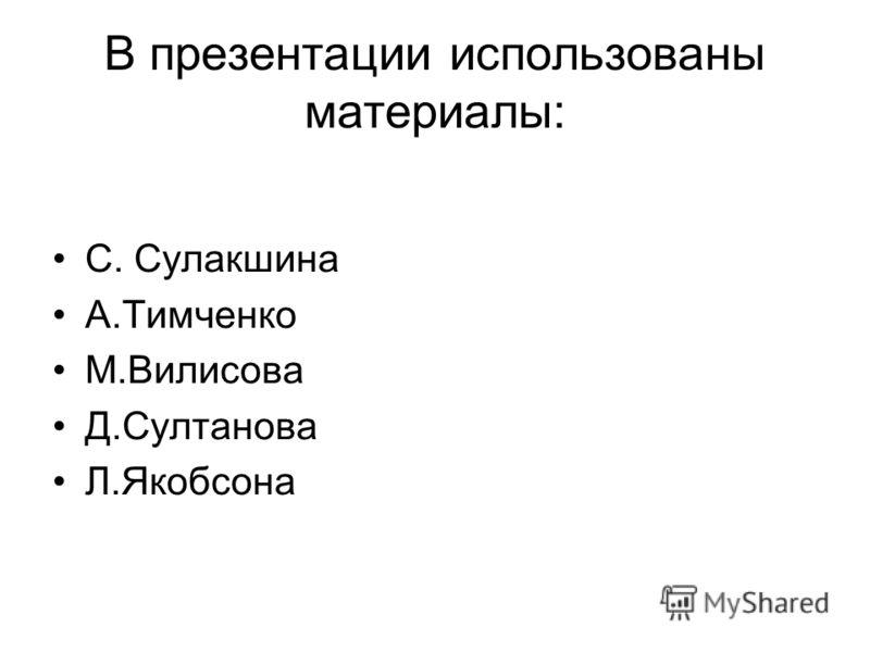 В презентации использованы материалы: С. Сулакшина А.Тимченко М.Вилисова Д.Султанова Л.Якобсона