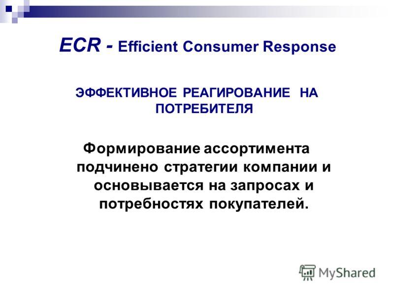 ECR - Efficient Consumer Response ЭФФЕКТИВНОЕ РЕАГИРОВАНИЕ НА ПОТРЕБИТЕЛЯ Формирование ассортимента подчинено стратегии компании и основывается на запросах и потребностях покупателей.