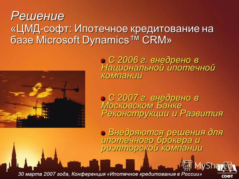 С 2006 г. внедрено в Национальной ипотечной компании С 2007 г. внедрено в Московском Банке Реконструкции и Развития Внедряются решения для ипотечного брокера и риэлторской компании Решение «ЦМД-софт: Ипотечное кредитование на базе Microsoft Dynamics
