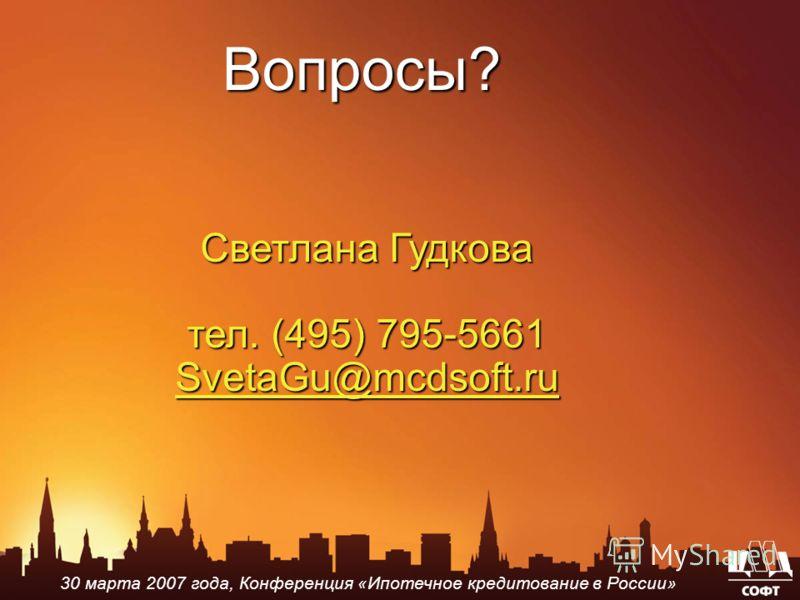 Вопросы? Светлана Гудкова тел. (495) 795-5661 SvetaGu@mcdsoft.ru SvetaGu@mcdsoft.ru 30 марта 2007 года, Конференция «Ипотечное кредитование в России»
