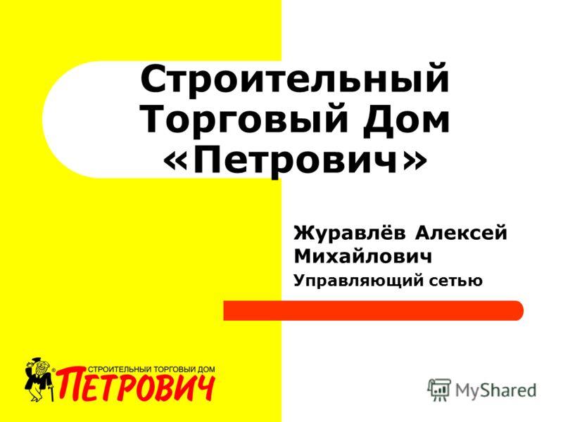 Строительный Торговый Дом «Петрович» Журавлёв Алексей Михайлович Управляющий сетью