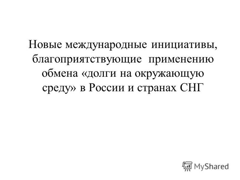 Новые международные инициативы, благоприятствующие применению обмена «долги на окружающую среду» в России и странах СНГ