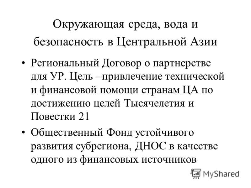 Окружающая среда, вода и безопасность в Центральной Азии Региональный Договор о партнерстве для УР. Цель –привлечение технической и финансовой помощи странам ЦА по достижению целей Тысячелетия и Повестки 21 Общественный Фонд устойчивого развития субр