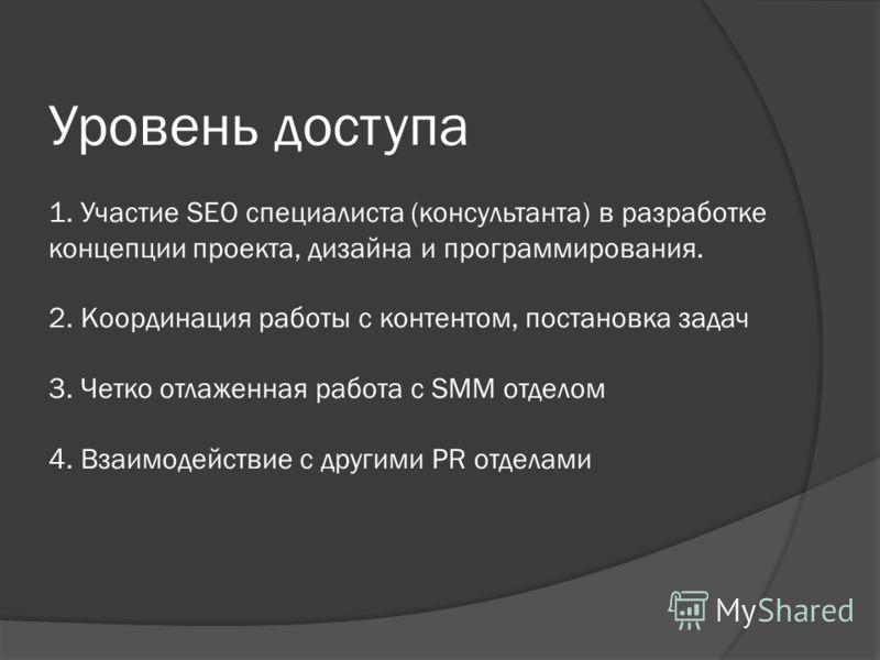 Уровень доступа 1. Участие SEO специалиста (консультанта) в разработке концепции проекта, дизайна и программирования. 2. Координация работы с контентом, постановка задач 3. Четко отлаженная работа с SMM отделом 4. Взаимодействие с другими PR отделами