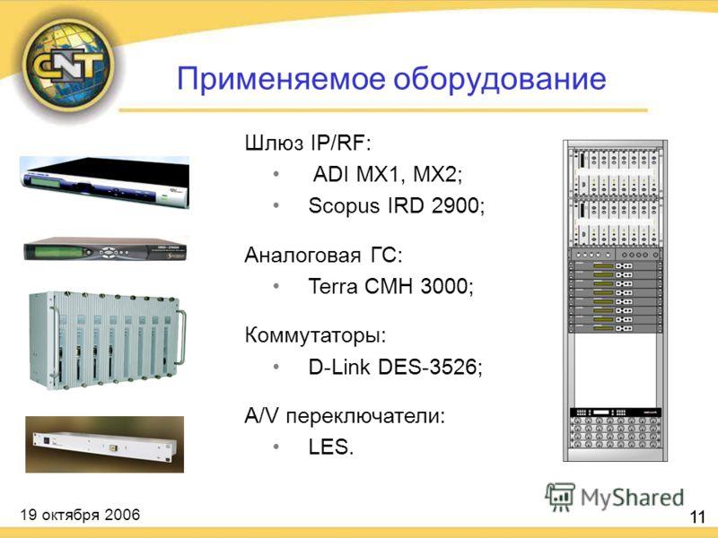 19 октября 2006 11 Шлюз IP/RF: ADI MX1, MX2; Scopus IRD 2900; Аналоговая ГС: Terra CMH 3000; Коммутаторы: D-Link DES-3526; A/V переключатели: LES. 11 Применяемое оборудование