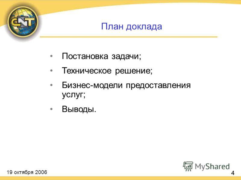 19 октября 2006 4 Постановка задачи; Техническое решение; Бизнес-модели предоставления услуг; Выводы. 4 План доклада