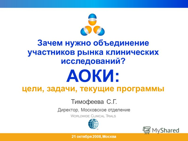Зачем нужно объединение участников рынка клинических исследований? АОКИ: цели, задачи, текущие программы Тимофеева С.Г. Директор, Московское отделение 21 октября 2008, Москва