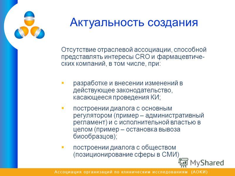 Ассоциация организаций по клиническим исследованиям (AOKИ) Актуальность создания Отсутствие отраслевой ассоциации, способной представлять интересы CRO и фармацевтиче- ских компаний, в том числе, при: разработке и внесении изменений в действующее зако