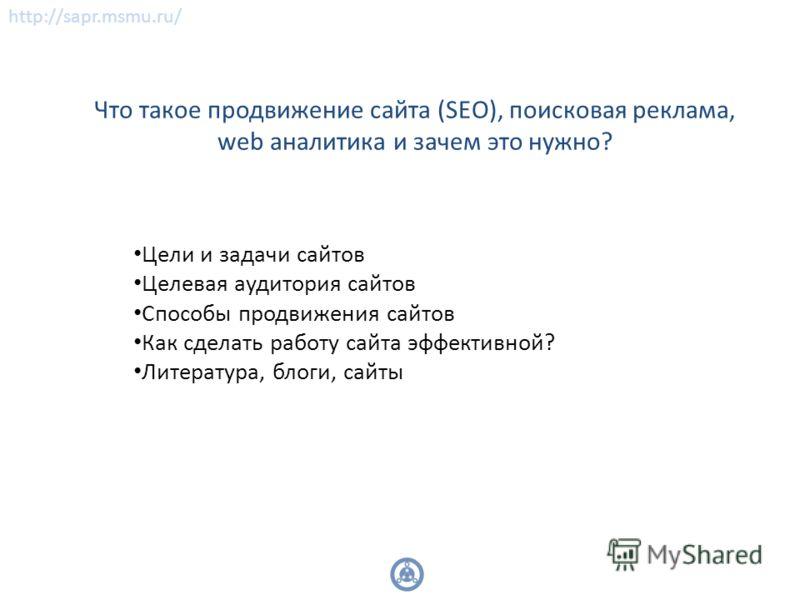 Что такое продвижение сайта (SEO), поисковая реклама, web аналитика и зачем это нужно? Цели и задачи сайтов Целевая аудитория сайтов Способы продвижения сайтов Как сделать работу сайта эффективной? Литература, блоги, сайты http://sapr.msmu.ru/
