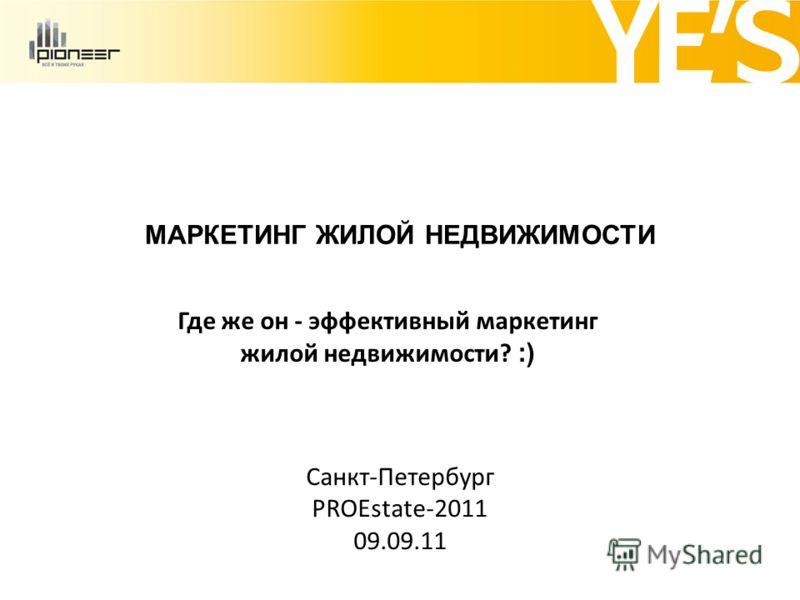 МАРКЕТИНГ ЖИЛОЙ НЕДВИЖИМОСТИ Где же он - эффективный маркетинг жилой недвижимости? :) Санкт-Петербург PROEstate-2011 09.09.11