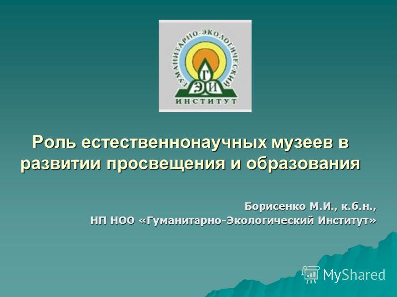 Роль естественнонаучных музеев в развитии просвещения и образования Борисенко М.И., к.б.н., НП НОО «Гуманитарно-Экологический Институт»
