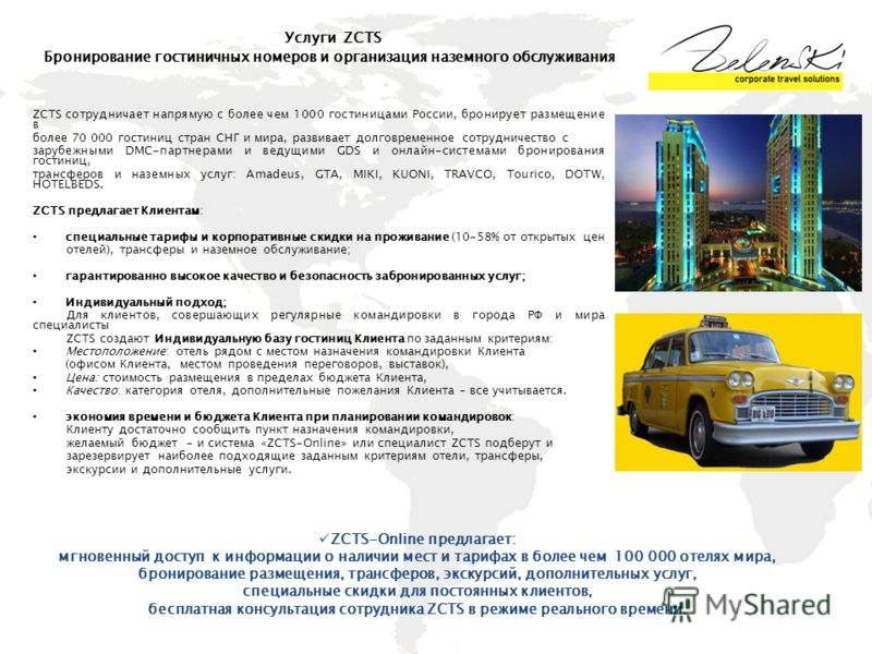 ZCTS сотрудничает напрямую с более чем 1000 гостиницами России, бронирует размещение в более 70 000 гостиниц стран СНГ и мира, развивает долговременное сотрудничество с зарубежными DMC-партнерами и ведущими GDS и онлайн-системами бронирования гостини
