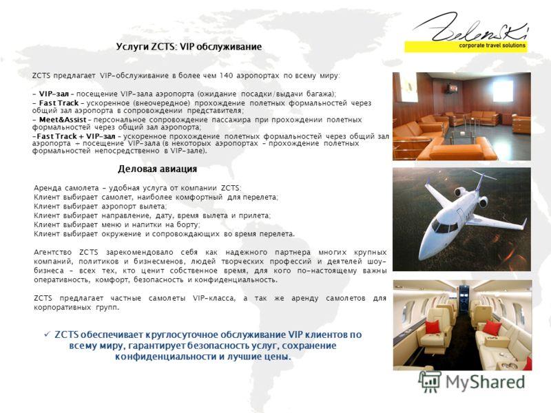 Услуги ZCTS: VIP обслуживание ZCTS предлагает VIP-обслуживание в более чем 140 аэропортах по всему миру: - VIP-зал – посещение VIP-зала аэропорта (ожидание посадки/выдачи багажа); - Fast Track - ускоренное (внеочередное) прохождение полетных формальн
