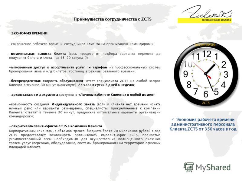 Преимущества сотрудничества с ZCTS ЭКОНОМИЯ ВРЕМЕНИ: -сокращение рабочего времени сотрудников Клиента на организацию командировки; –моментальная выписка билета (весь процесс от подбора варианта перелета до получения билета и счета – за 15-20 секунд (