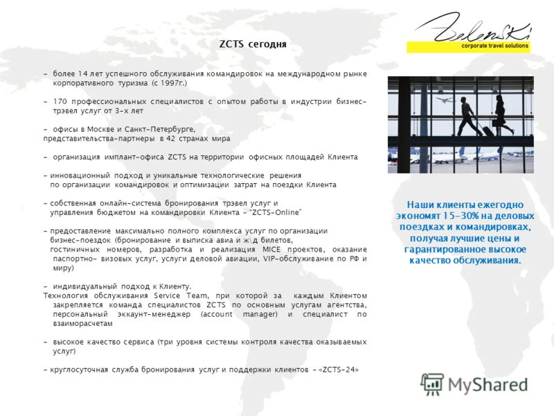 ZCTS сегодня -более 14 лет успешного обслуживания командировок на международном рынке корпоративного туризма (с 1997г.) -170 профессиональных специалистов с опытом работы в индустрии бизнес- трэвел услуг от 3-х лет -офисы в Москве и Санкт-Петербурге,
