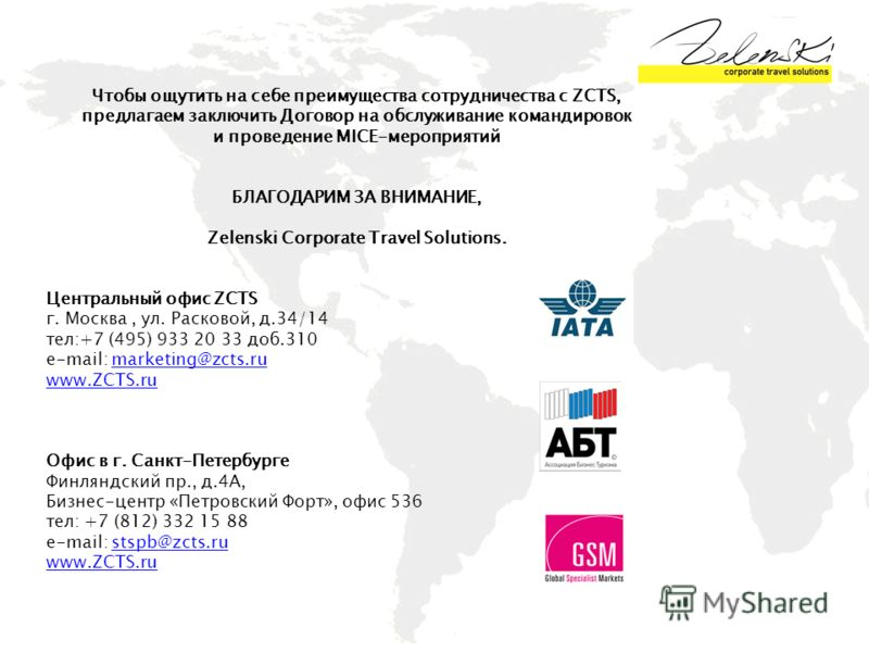 Чтобы ощутить на себе преимущества сотрудничества с ZCTS, предлагаем заключить Договор на обслуживание командировок и проведение MICE-мероприятий БЛАГОДАРИМ ЗА ВНИМАНИЕ, Zelenski Corporate Travel Solutions. Центральный офис ZCTS г. Москва, ул. Расков