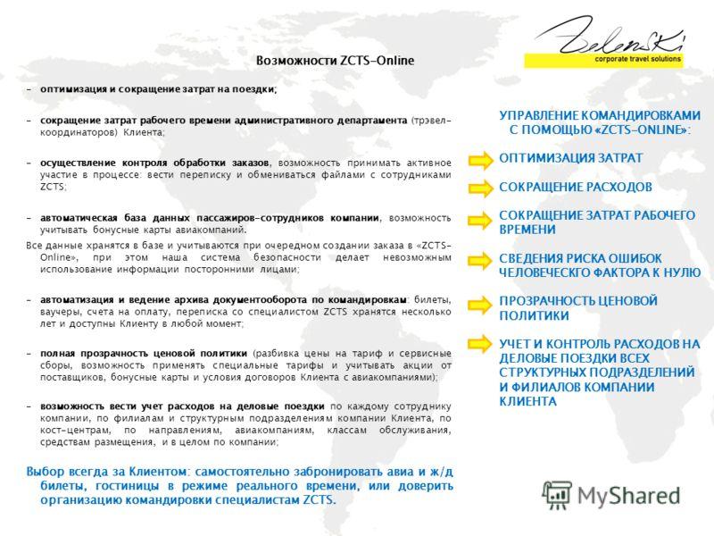 Возможности ZCTS-Online -оптимизация и сокращение затрат на поездки; -сокращение затрат рабочего времени административного департамента (трэвел- координаторов) Клиента; -осуществление контроля обработки заказов, возможность принимать активное участие