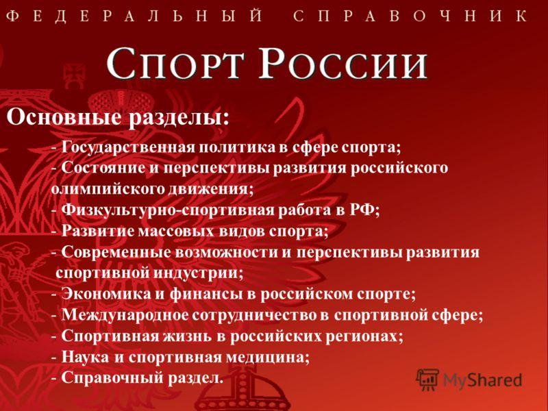 Основные разделы: - Государственная политика в сфере спорта; - Состояние и перспективы развития российского олимпийского движения; - Физкультурно-спортивная работа в РФ; - Развитие массовых видов спорта; - Современные возможности и перспективы развит