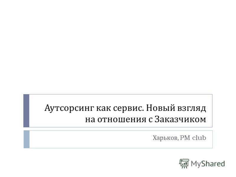 Аутсорсинг как сервис. Новый взгляд на отношения с Заказчиком Харьков, PM club