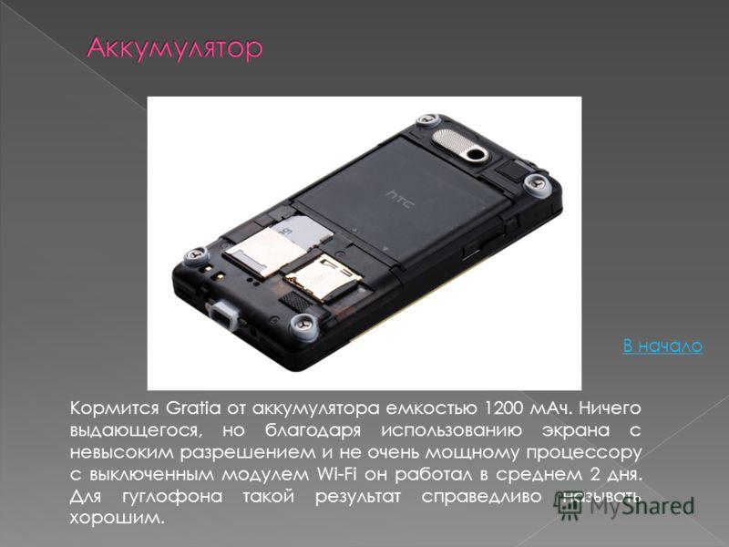 Кормится Gratia от аккумулятора емкостью 1200 мАч. Ничего выдающегося, но благодаря использованию экрана с невысоким разрешением и не очень мощному процессору с выключенным модулем Wi-Fi он работал в среднем 2 дня. Для гуглофона такой результат справ