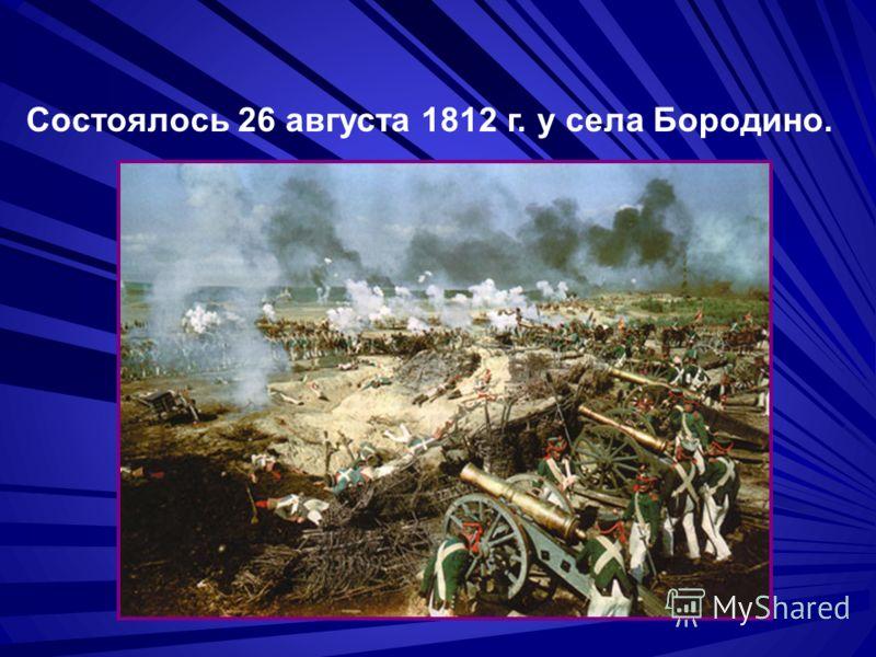 Состоялось 26 августа 1812 г. у села Бородино.