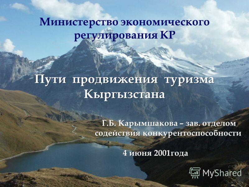 Министерство экономического регулирования КР Пути продвижения туризма Кыргызстана Г.Б. Карымшакова – зав. отделом Г.Б. Карымшакова – зав. отделом содействия конкурентоспособности содействия конкурентоспособности 4 июня 2001года 4 июня 2001года