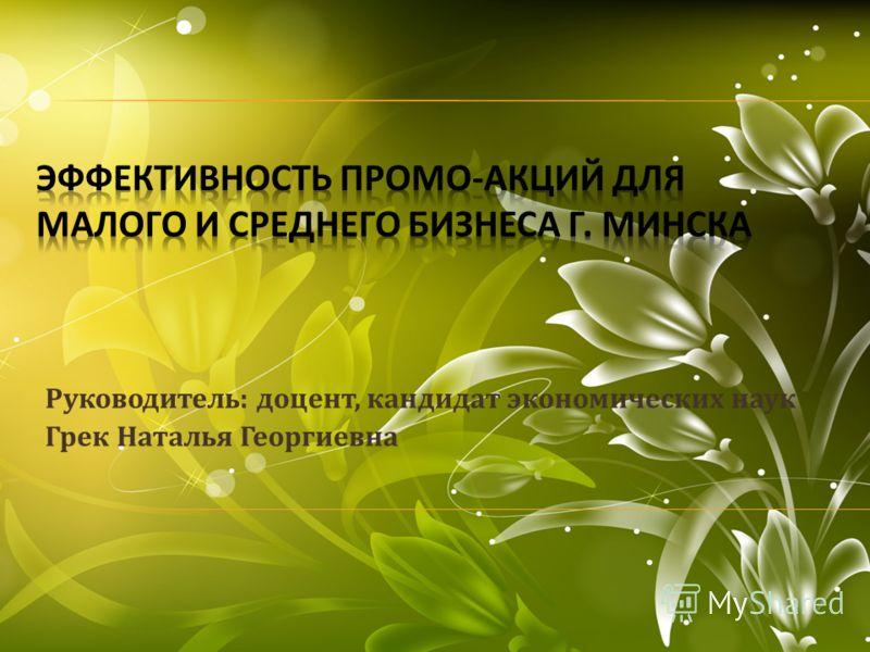 Руководитель : доцент, кандидат экономических наук Грек Наталья Георгиевна