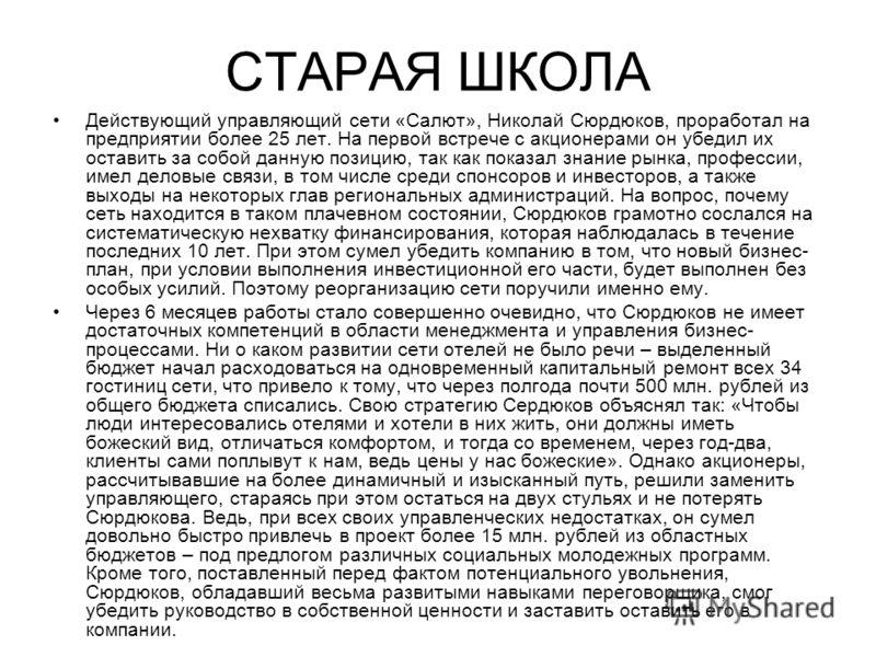 СТАРАЯ ШКОЛА Действующий управляющий сети «Салют», Николай Сюрдюков, проработал на предприятии более 25 лет. На первой встрече с акционерами он убедил их оставить за собой данную позицию, так как показал знание рынка, профессии, имел деловые связи, в