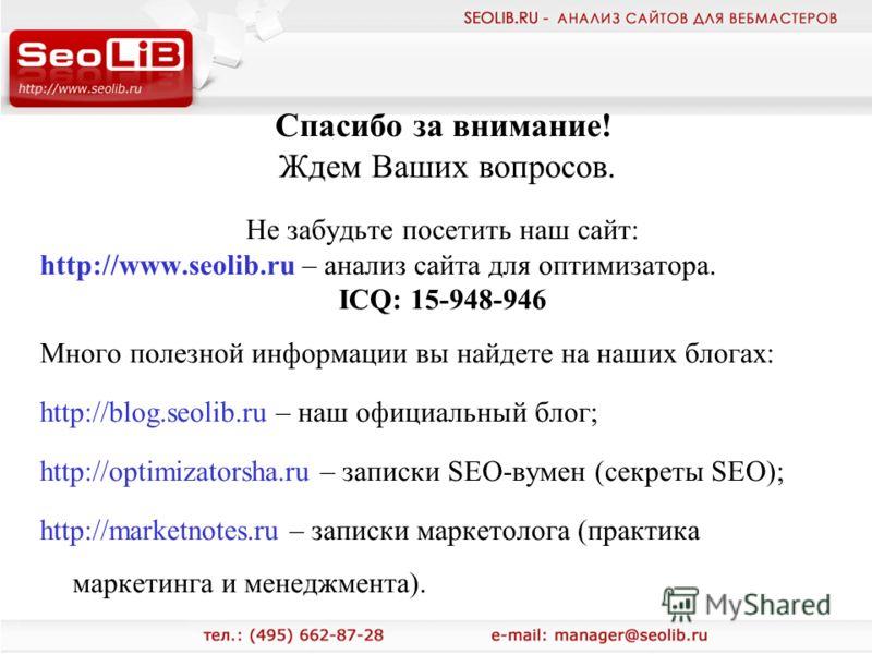 Спасибо за внимание! Ждем Ваших вопросов. Не забудьте посетить наш сайт: http://www.seolib.ru – анализ сайта для оптимизатора. ICQ: 15-948-946 Много полезной информации вы найдете на наших блогах: http://blog.seolib.ru – наш официальный блог; http://