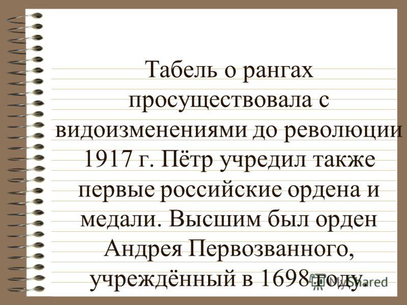 Табель о рангах просуществовала с видоизменениями до революции 1917 г. Пётр учредил также первые российские ордена и медали. Высшим был орден Андрея Первозванного, учреждённый в 1698 году.