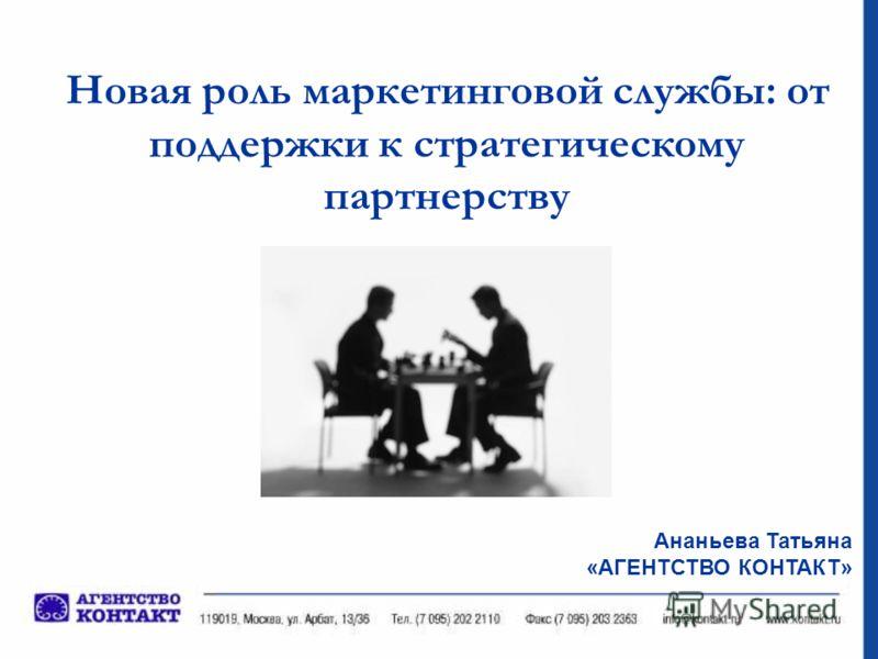 Новая роль маркетинговой службы: от поддержки к стратегическому партнерству Ананьева Татьяна «АГЕНТСТВО КОНТАКТ»