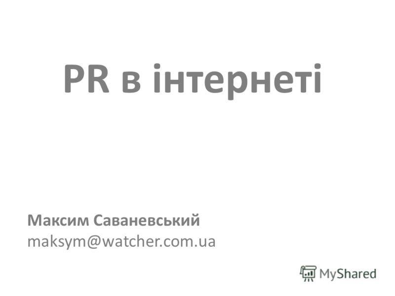 PR в інтернеті Максим Саваневський maksym@watcher.com.ua