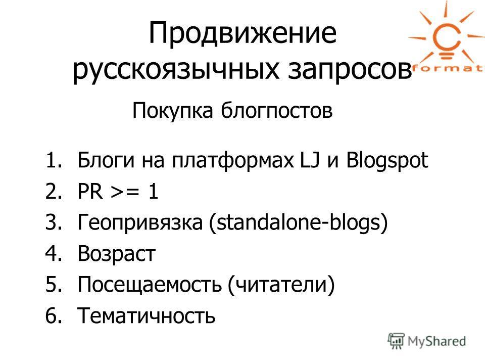 Продвижение русскоязычных запросов Покупка блогпостов 1.Блоги на платформах LJ и Blogspot 2.PR >= 1 3.Геопривязка (standalone-blogs) 4.Возраст 5.Посещаемость (читатели) 6.Тематичность