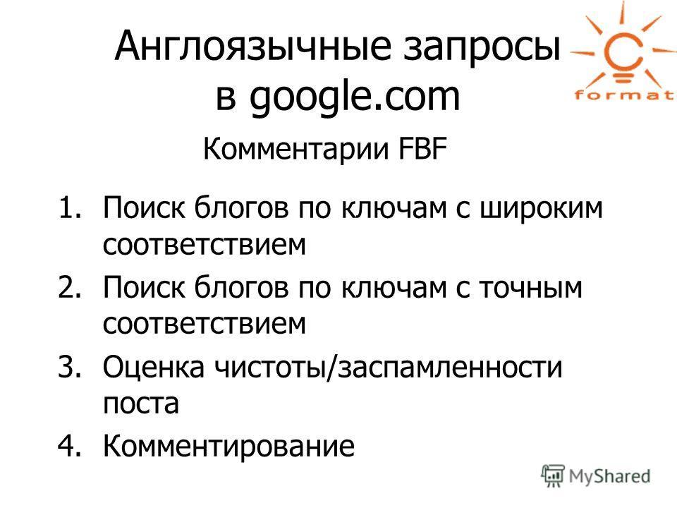 Англоязычные запросы в google.com Комментарии FBF 1.Поиск блогов по ключам с широким соответствием 2.Поиск блогов по ключам с точным соответствием 3.Оценка чистоты/заспамленности поста 4.Комментирование