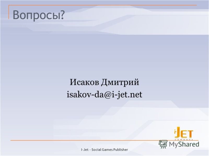 Вопросы? Исаков Дмитрий isakov-da@i-jet.net I-Jet - Social Games Publisher